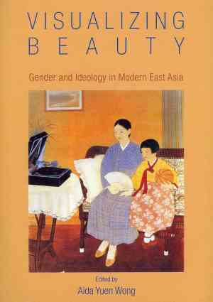 Visualizing Beauty Gender and Ideology in Modern East Asia